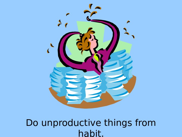 Do unproductive things from habit.