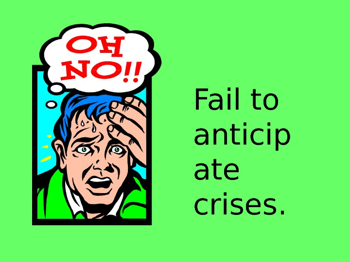 Fail to anticip ate crises.