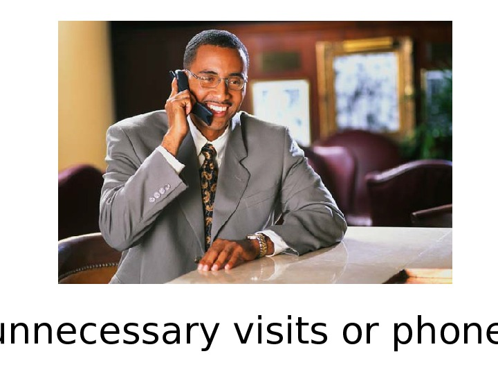 Make unnecessary visits or phone calls.