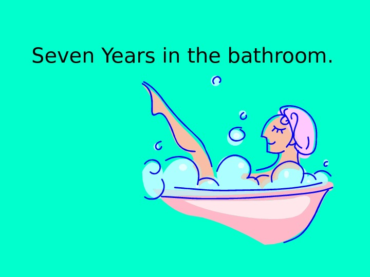 Seven Years in the bathroom.