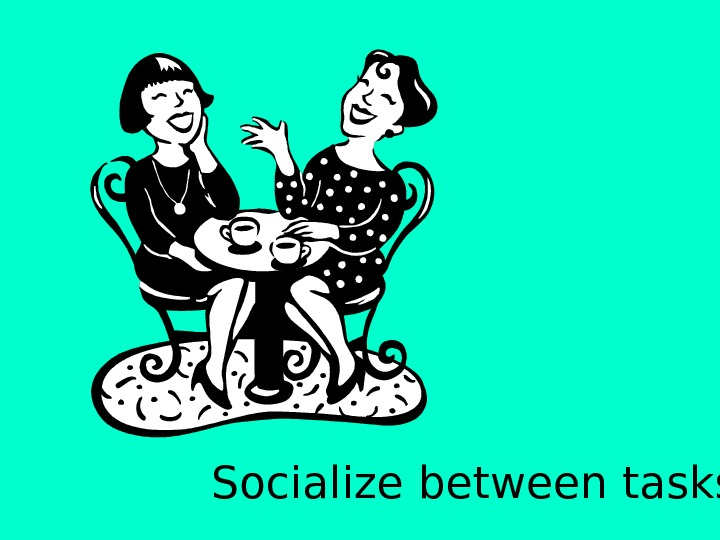 Socialize between tasks.