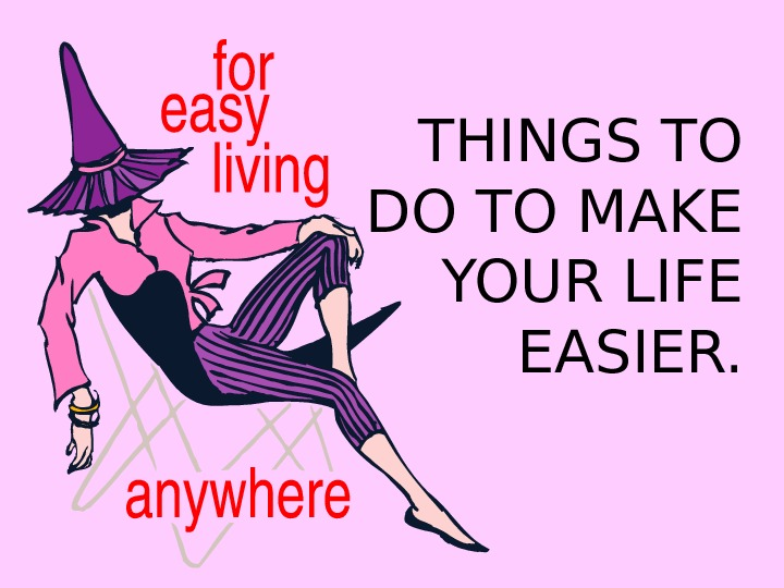THINGS TO DO TO MAKE YOUR LIFE EASIER.