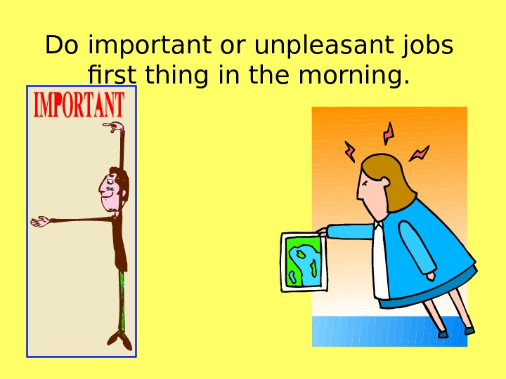 Do important or unpleasant jobs first thing in the morning.