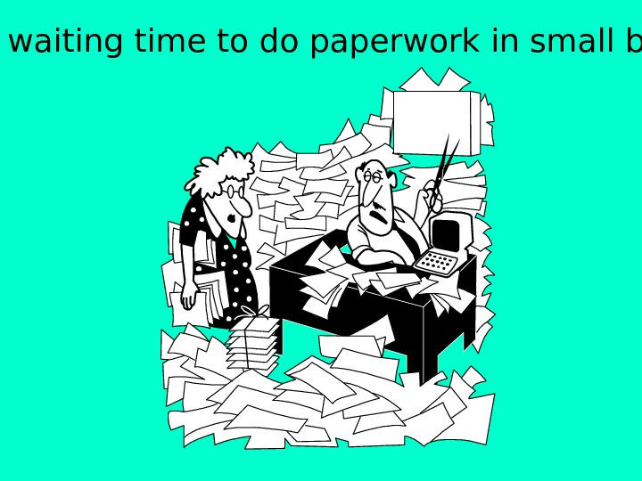 Use waiting time to do paperwork in small bits.