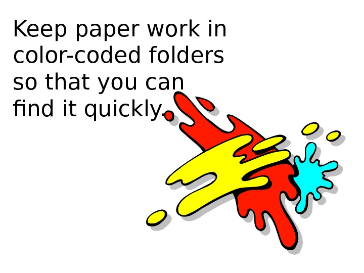 Keep paper work in color-coded folders so that you can find it quickly.