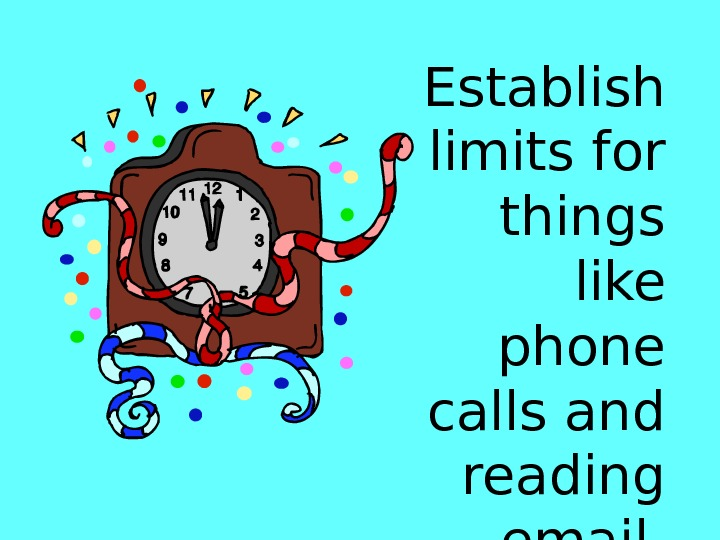 Establish limits for things like phone calls and reading email.