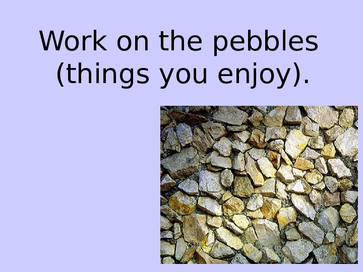 Work on the pebbles (things you enjoy).