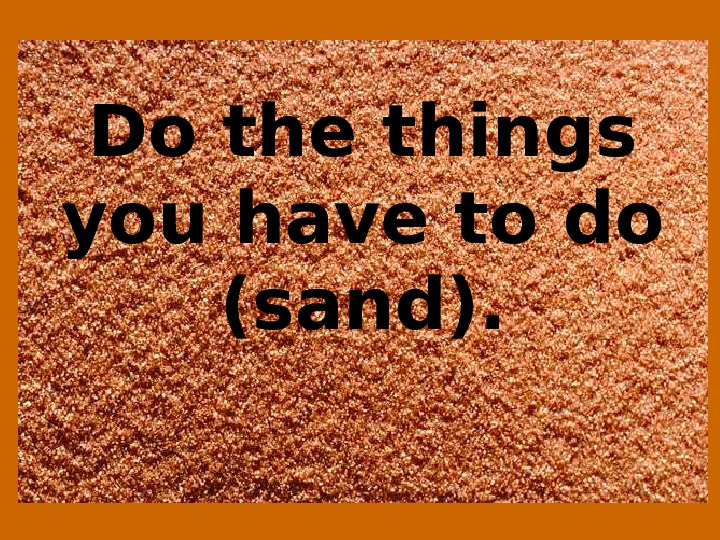 Do the things you have to do (sand).