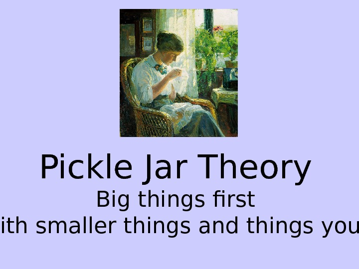 Pickle Jar Theory Big things first Fill in with smaller things and things you enjoy.