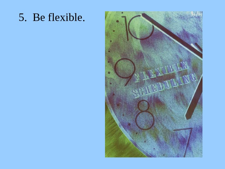 5.  Be flexible.