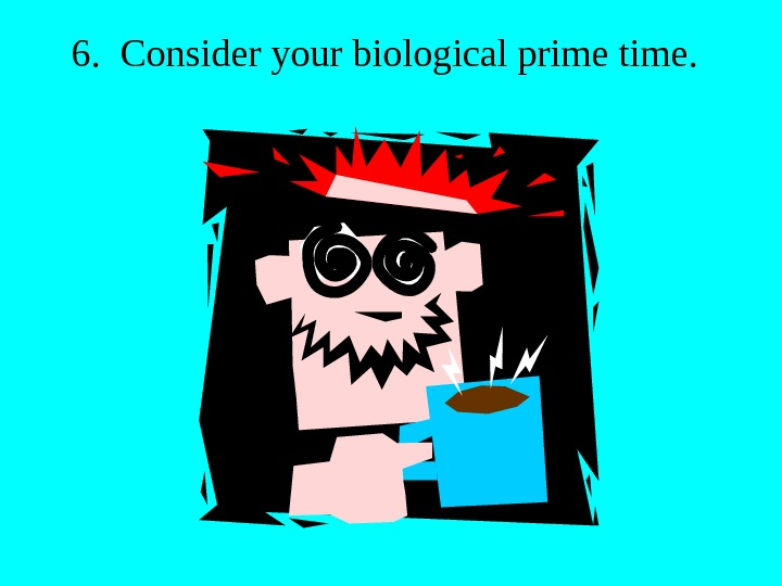 6.  Consider your biological prime time.