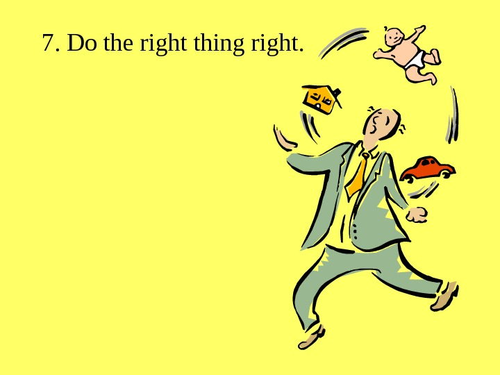 7. Do the right thing right.
