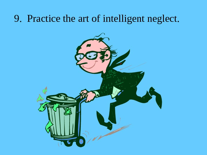 9.  Practice the art of intelligent neglect.