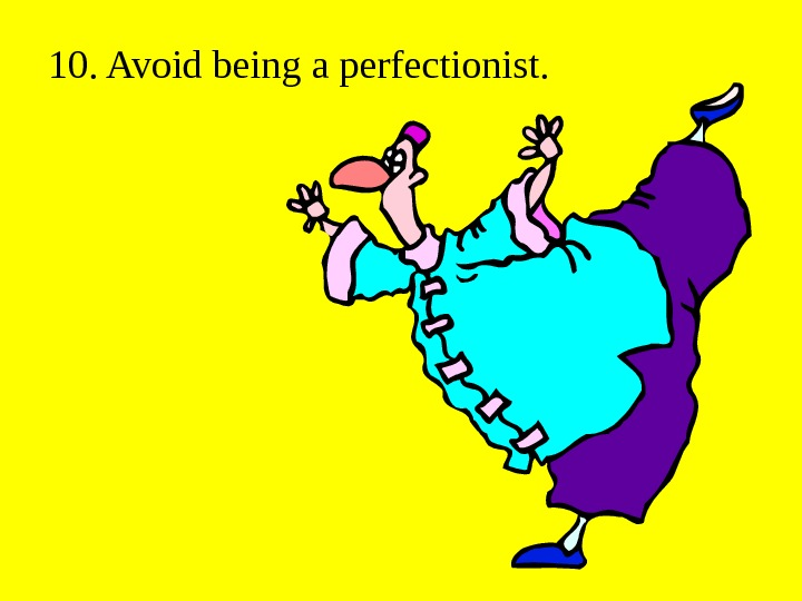 10. Avoid being a perfectionist.