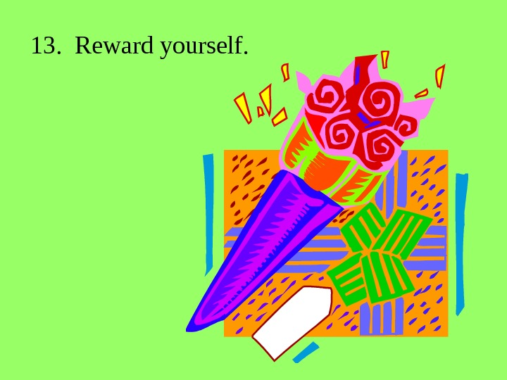 13.  Reward yourself.