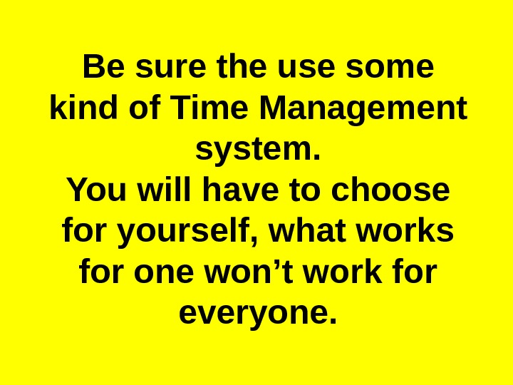 Be sure the use some kind of Time Management system. You will have to choose for