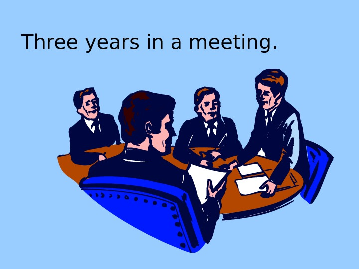 Three years in a meeting.