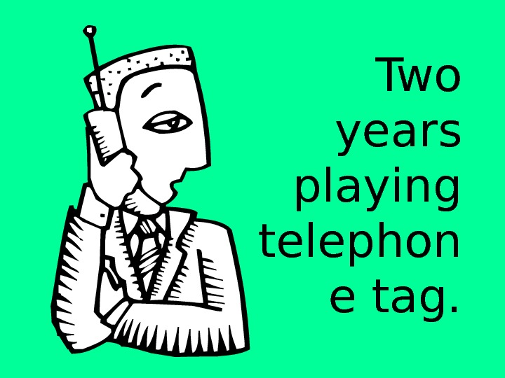 Two years playing telephon e tag.