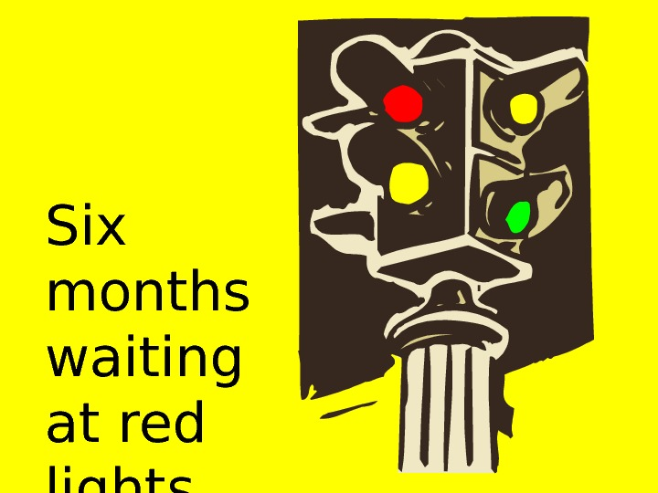 Six months waiting at red lights.
