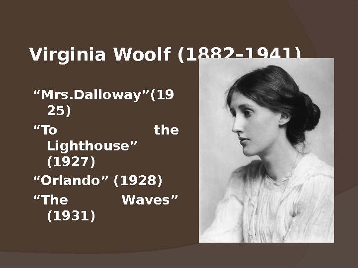 "Virginia Woolf ( 1 882 – 1941)  "" Mrs. Dalloway""(19 25) "" To the Lighthouse"""