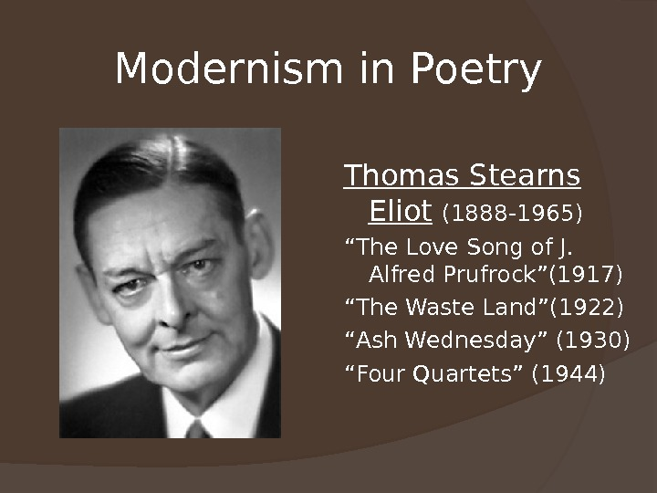 "Modernism in Poetry Thomas Stearns Eliot  (1888 -1965) "" The Love Song of J."