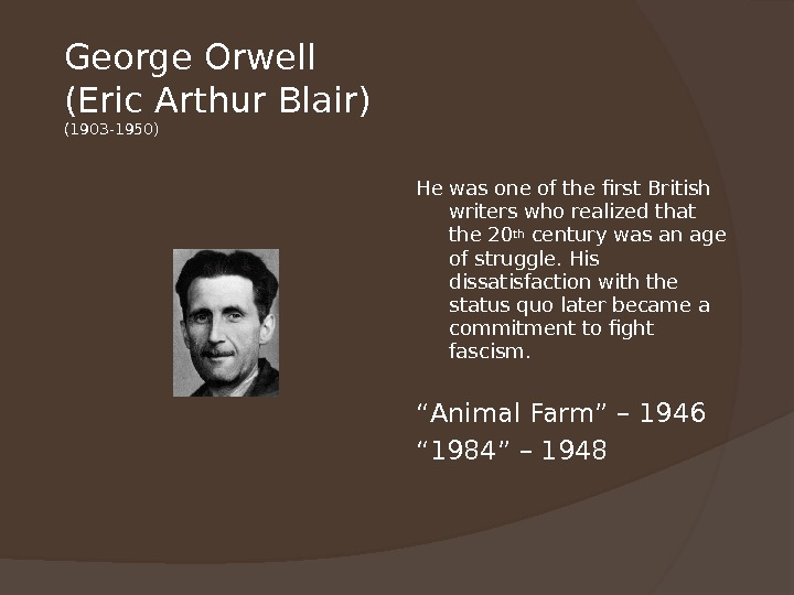 George Orwell (Eric Arthur Blair) (1903 -1950) He was one of the first British writers who