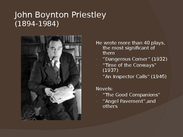 John Boynton Priestley (1894 -1984) He wrote more than 40 plays,  the most significant of