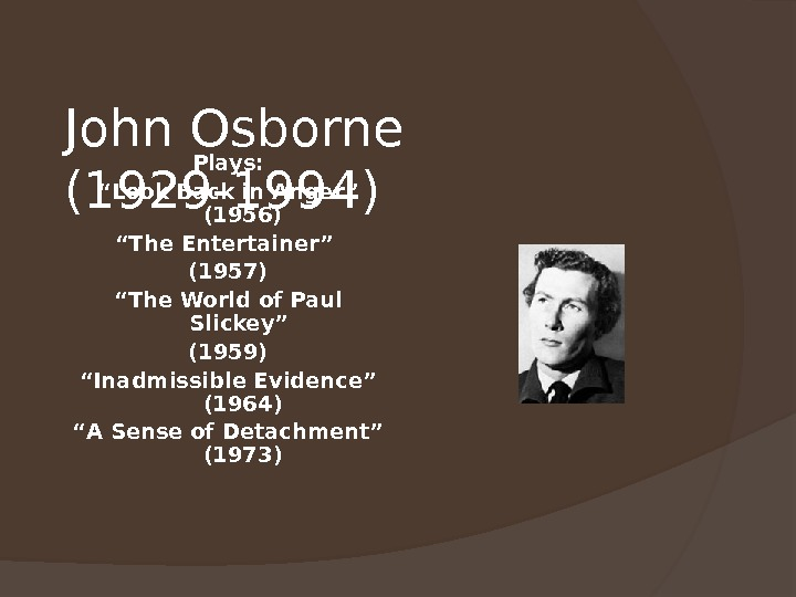 "John Osborne (1929 -1994) Plays: "" Look Back in Anger"" (1956) "" The Entertainer"" (1957) """