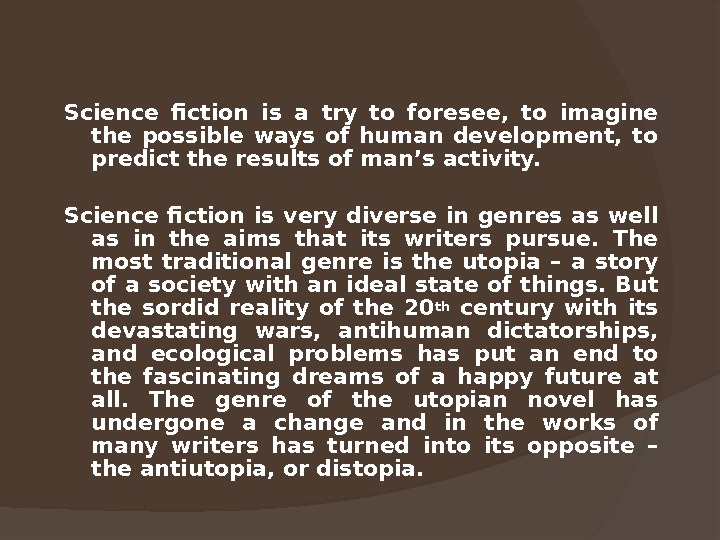 Science fiction is a try to foresee,  to imagine the possible ways of human development,