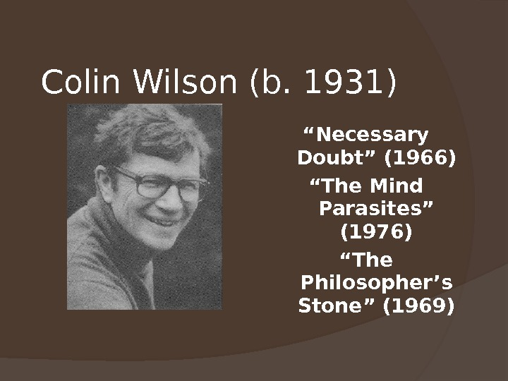 "Colin Wilson (b. 1931) "" Necessary Doubt"" (1966) "" The Mind Parasites"" (1976) "" The Philosopher's"