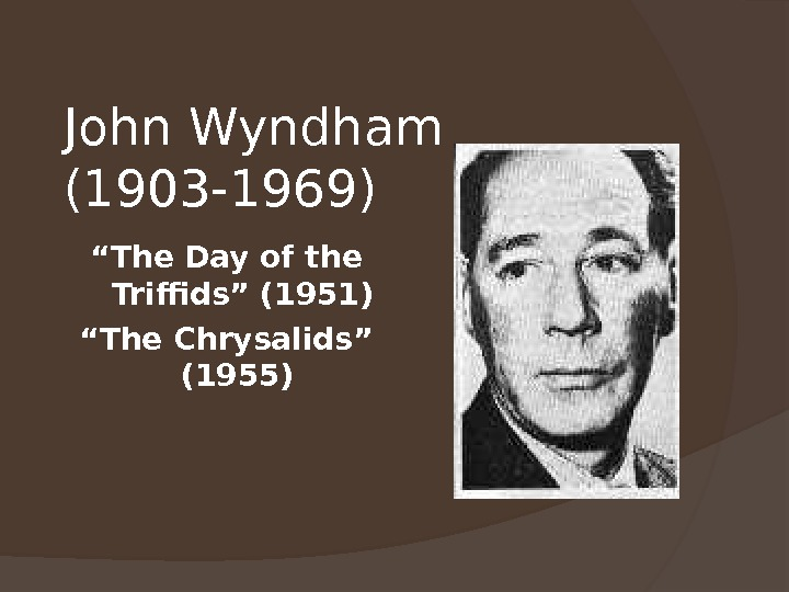 "John Wyndham (1903 -1969) "" The Day of the Triffids"" (1951) "" The Chrysalids"" (1955)"