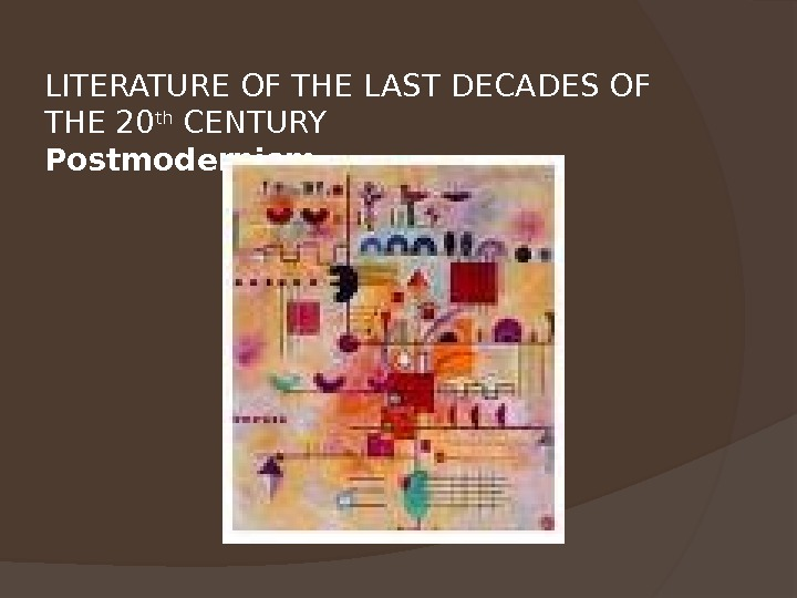 LITERATURE OF THE LAST DECADES OF THE 20 th CENTURY Postmodernism