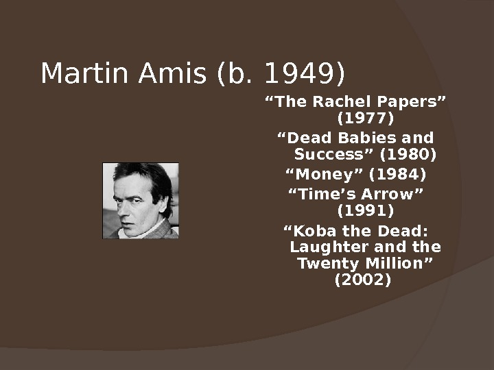 "Martin Amis (b. 1949) "" The Rachel Papers"" (1977) "" Dead Babies and Success"" (1980) """