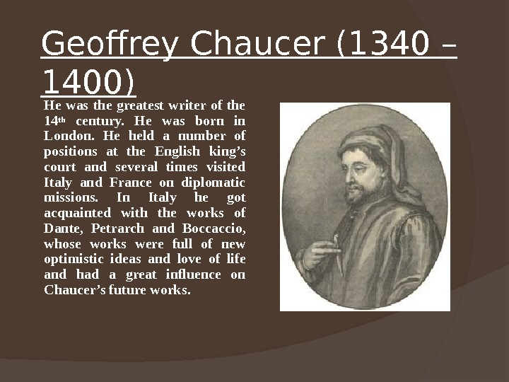 Geoffrey Chaucer (1340 – 1400)  He was the greatest writer of the 14 th