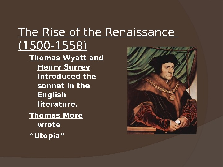 The Rise of the Renaissance (1500 -1558) Thomas Wyatt and Henry Surrey  introduced the sonnet