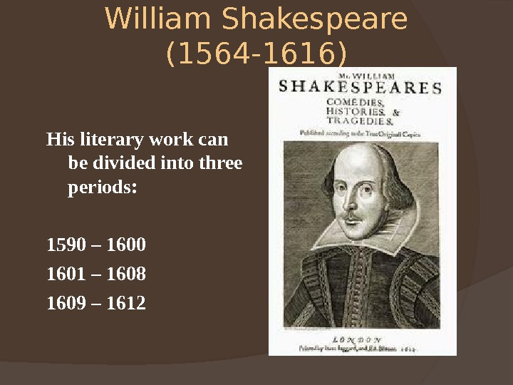 William Shakespeare (1564 -1616) His literary work can be divided into three periods: 1590 – 1600