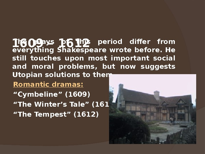 1609 – 1612 The plays of this period differ from everything Shakespeare wrote before.  He