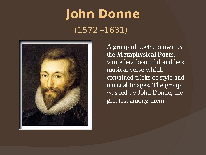 John Donne (1572 – 1631)  A group of poets, known as the Metaphysical Poets ,