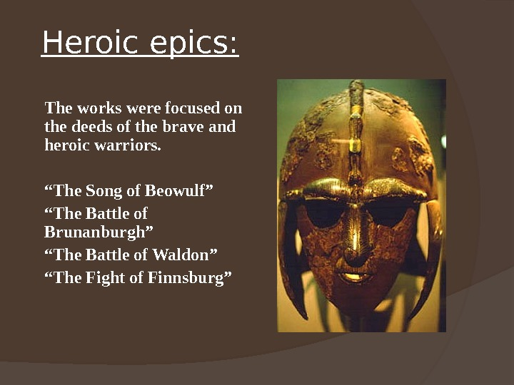 Heroic epics: The works were focused on the deeds of the brave and heroic warriors. ""