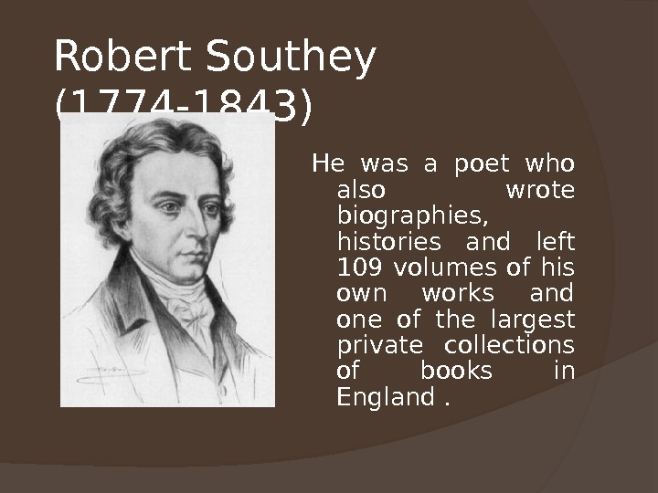 Robert Southey (1774 -1843)  He was a poet who also wrote biographies,  histories and