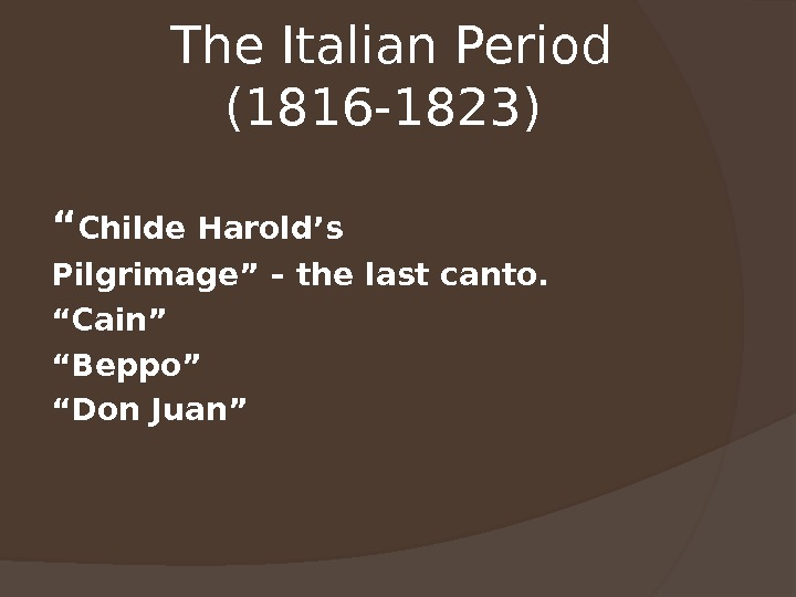 "The Italian Period (1816 -1823)  "" Childe Harold's Pilgrimage"" – the last canto. "" Cain"""