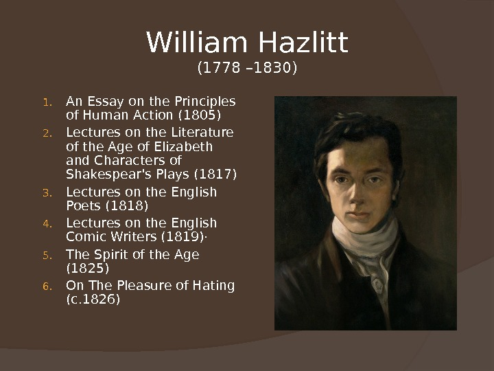 William Hazlitt (1778 – 1830) 1. An Essay on the Principles of Human Action (1805) 2.