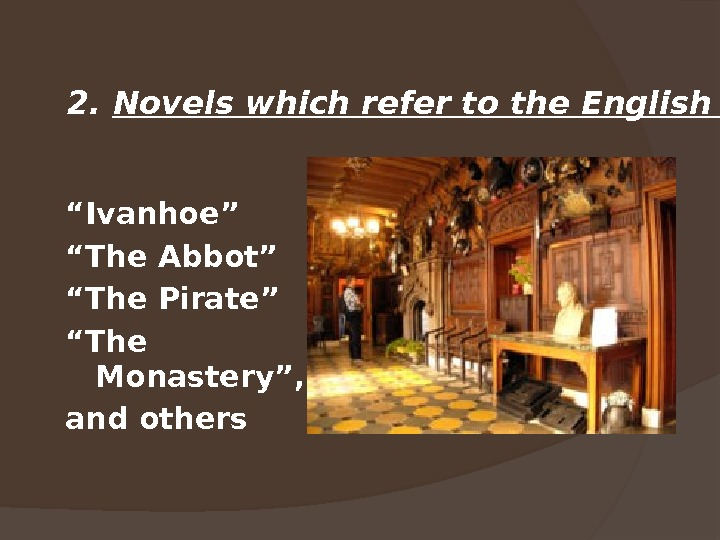 """ Ivanhoe"" "" The Abbot"" "" The Pirate"" "" The Monastery"", and others 2.  Novels"
