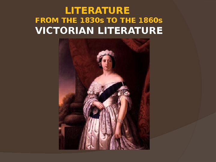 LITERATURE FROM THE 1830 s TO THE 1860 s VICTORIAN LITERATURE