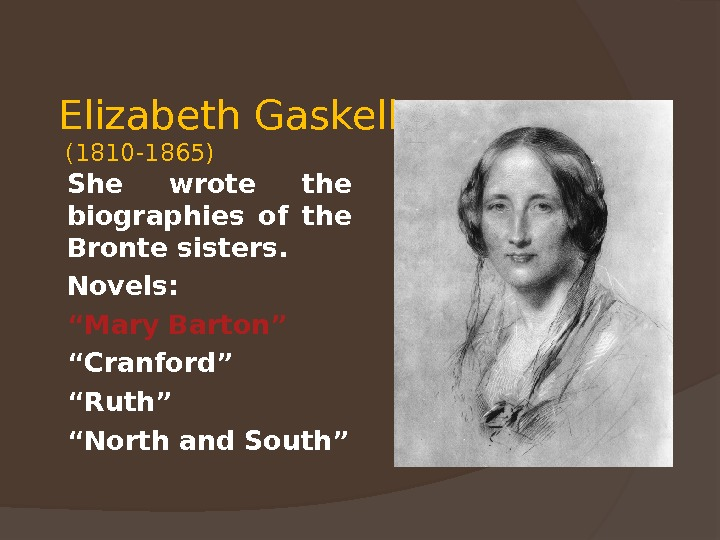 "Elizabeth Gaskell (1810 -1865) She wrote the biographies of the Bronte sisters. Novels: "" Mary Barton"""