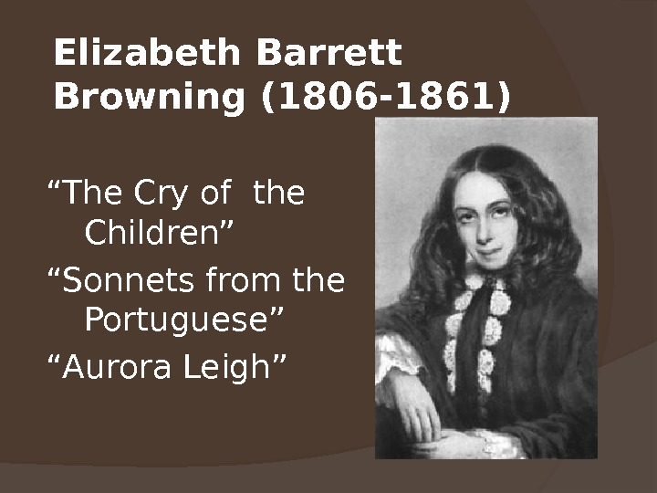 "Elizabeth Barrett Browning (1806 -1861 ) "" The Cry of the Children"" "" Sonnets from the"