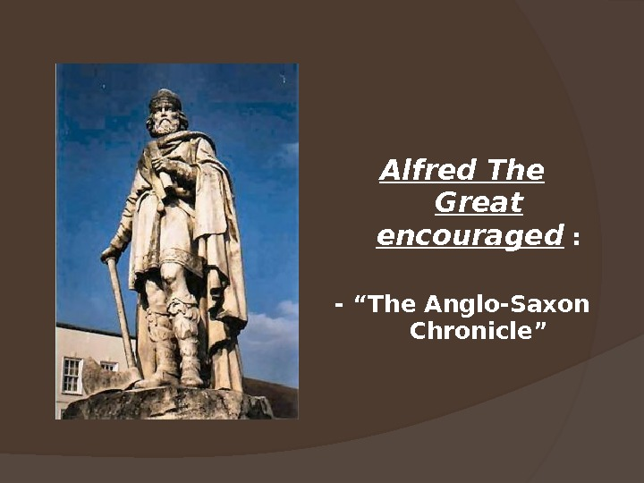 "Alfred The Great encouraged : - ""The Anglo-Saxon Chronicle"""
