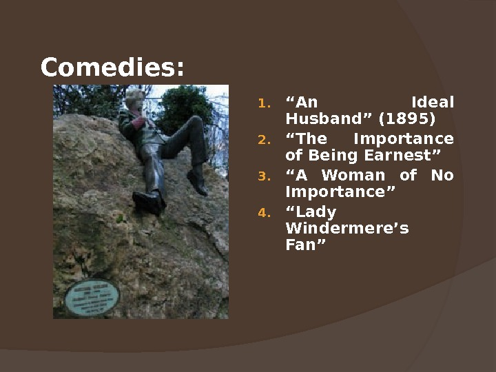 "Comedies: 1. "" An Ideal Husband"" (1895) 2. "" The Importance of Being Earnest"" 3. """