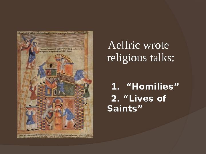 "Aelfric wrote religious talks:  1.  ""Homilies""  2. ""Lives of Saints"""