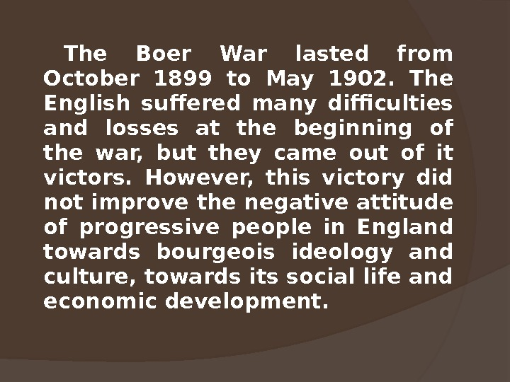 The Boer War lasted from October 1899 to May 1902.  The English suffered many difficulties